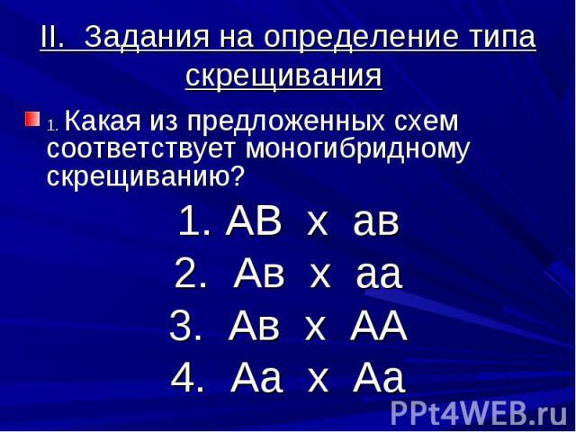 II. Задания на определение типа скрещивания 1. Какая из предложенных схем соответствует моногибридному скрещиванию?1. АВ х ав2. Ав х аа3. Ав х АА4. Аа х Аа