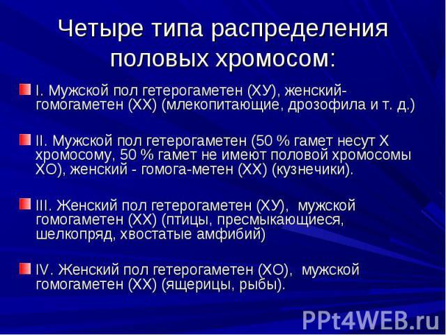 Четыре типа распределения половых хромосом: I. Мужской пол гетерогаметен (ХУ), женский- гомогаметен (XX) (млекопитающие, дрозофила и т. д.)II. Мужской пол гетерогаметен (50 % гамет несут X хромосому, 50 % гамет не имеют половой хромосомы ХО), женски…