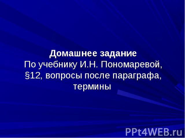 Домашнее заданиеПо учебнику И.Н. Пономаревой, §12, вопросы после параграфа, термины