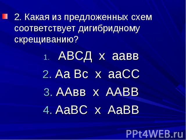 2. Какая из предложенных схем соответствует дигибридному скрещиванию? АВСД х ааввАа Вс х ааССААвв х ААВВАаВС х АаВВ