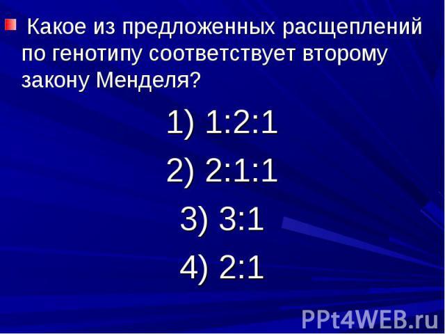 Какое из предложенных расщеплений по генотипу соответствует второму закону Менделя?1) 1:2:12) 2:1:13) 3:14) 2:1