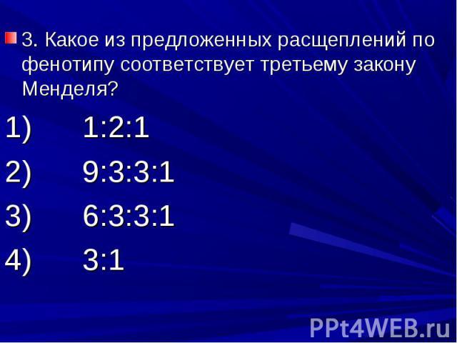 3. Какое из предложенных расщеплений по фенотипу соответствует третьему закону Менделя?1) 1:2:12) 9:3:3:13) 6:3:3:14) 3:1