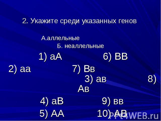 2. Укажите среди указанных генов А.аллельные Б. неаллельные 1) аА 6) ВВ 2) аа 7) Вв 3) ав 8) Ав 4) аВ 9) вв 5) АА 10) АВ