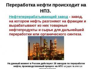 Переработка нефти происходит на НПЗ. Нефтеперерабатывающий завод - завод, на кот
