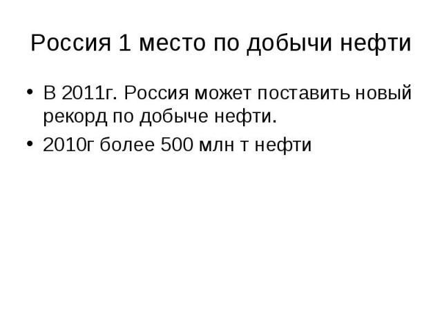 Россия 1 место по добычи нефти В 2011г. Россия может поставить новый рекорд по добыче нефти. 2010г более 500 млн т нефти