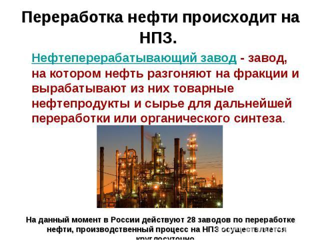 Переработка нефти происходит на НПЗ. Нефтеперерабатывающий завод - завод, на котором нефть разгоняют на фракции и вырабатывают из них товарные нефтепродукты и сырье для дальнейшей переработки или органического синтеза.На данный момент в России дейст…