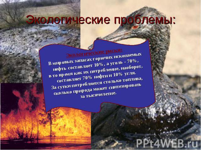 Экологические проблемы: Экологические риски:В мировых запасах горючих ископаемых нефть составляет 10%, а уголь - 70%, в то время как их потребление, наоборот, составляет 70% нефти и 10% угля. За сутки потребляется столько топлива, сколько природа мо…
