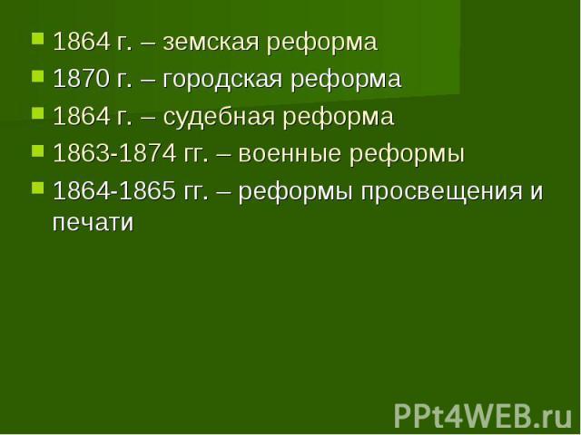 1864 г. – земская реформа1870 г. – городская реформа 1864 г. – судебная реформа1863-1874 гг. – военные реформы1864-1865 гг. – реформы просвещения и печати