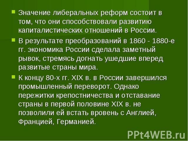 Значение либеральных реформ состоит в том, что они способствовали развитию капиталистических отношений в России. В результате преобразований в 1860 - 1880-е гг. экономика России сделала заметный рывок, стремясь догнать ушедшие вперед развитые страны…