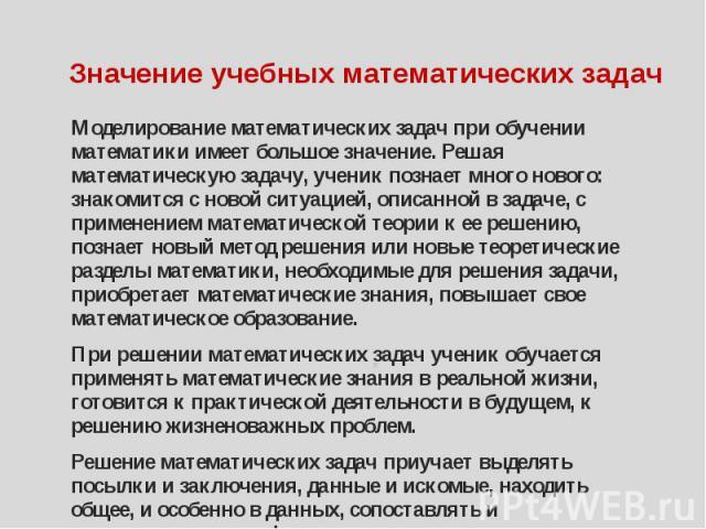 Значение учебных математических задач Моделирование математических задач при обучении математики имеет большое значение. Решая математическую задачу, ученик познает много нового: знакомится с новой ситуацией, описанной в задаче, с применением матема…