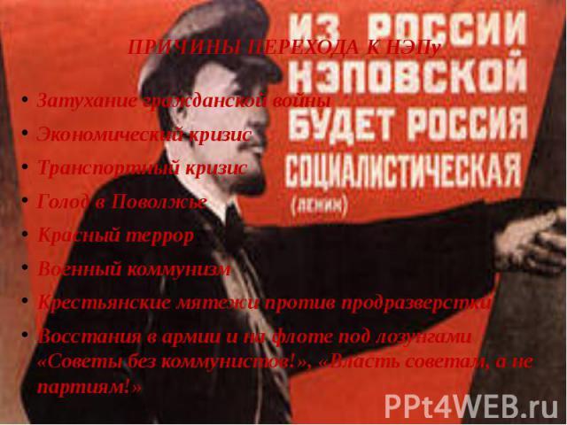 ПРИЧИНЫ ПЕРЕХОДА К НЭПу Затухание гражданской войныЭкономический кризисТранспортный кризисГолод в ПоволжьеКрасный террорВоенный коммунизмКрестьянские мятежи против продразверсткиВосстания в армии и на флоте под лозунгами «Советы без коммунистов!», «…
