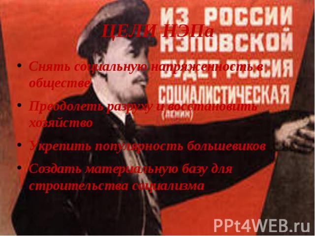 ЦЕЛИ НЭПа Снять социальную напряженность в обществеПреодолеть разруху и восстановить хозяйствоУкрепить популярность большевиковСоздать материальную базу для строительства социализма