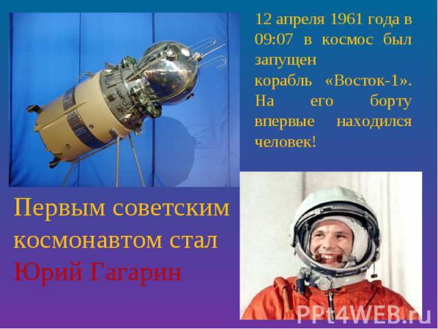 12 апреля 1961 года в 09:07 в космос был запущенкорабль «Восток-1». На его борту впервые находился человек! Первым советским космонавтом стал Юрий Гагарин