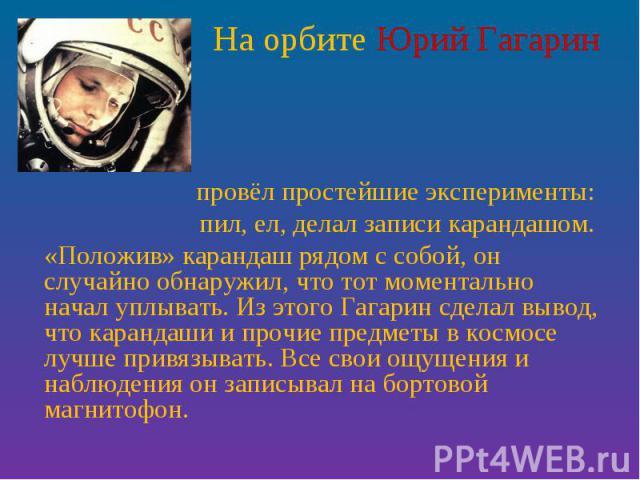 На орбите Юрий Гагарин провёл простейшие эксперименты: пил, ел, делал записи карандашом. «Положив» карандаш рядом с собой, он случайно обнаружил, что тот моментально начал уплывать. Из этого Гагарин сделал вывод, что карандаши и прочие предметы в ко…