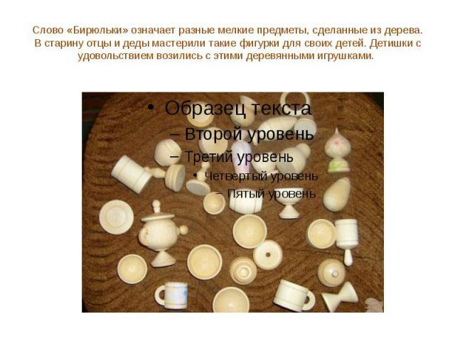 Слово «Бирюльки» означает разные мелкие предметы, сделанные из дерева. В старину отцы и деды мастерили такие фигурки для своих детей. Детишки с удовольствием возились с этими деревянными игрушками.