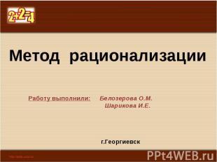 Метод рационализации Работу выполнили: Белозерова О.М. Шарикова И.Е. г.Георгиевс