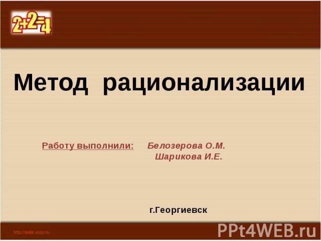 Метод рационализации Работу выполнили: Белозерова О.М. Шарикова И.Е. г.Георгиевск