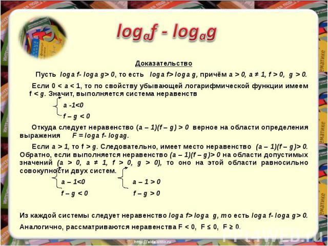 Доказательство Пусть loga f- loga g> 0, то есть loga f> loga g, причём a > 0, a ≠ 1, f > 0, g > 0. Если 0 < a < 1, то по свойству убывающей логарифмической функции имеем f < g. Значит, выполняется система неравенств a -1 0 верное на области определе…