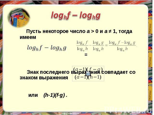 Пусть некоторое число а > 0 и а ≠ 1, тогда имеем = Знак последнего выражения совпадает со знаком выражения или (h-1)(f-g) .