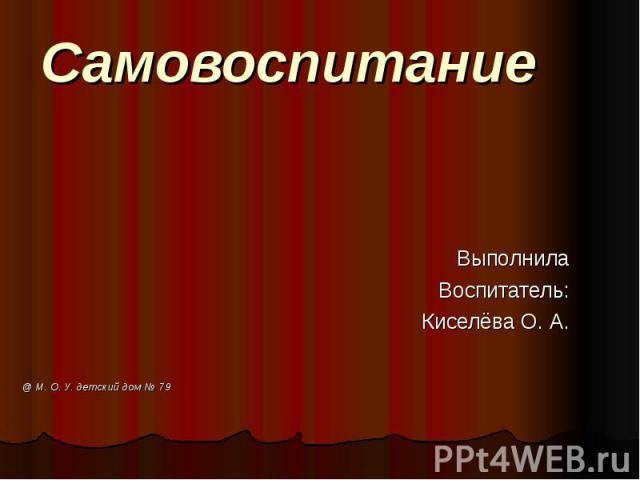 Самовоспитание ВыполнилаВоспитатель:Киселёва О. А. @ М. О. У. детский дом № 79