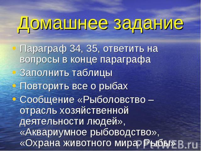 Домашнее задание Параграф 34, 35, ответить на вопросы в конце параграфаЗаполнить таблицыПовторить все о рыбахСообщение «Рыболовство – отрасль хозяйственной деятельности людей», «Аквариумное рыбоводство», «Охрана животного мира. Рыбы»