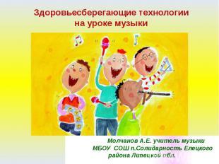 Здоровьесберегающие технологии на уроке музыки Молчанов А.Е. учитель музыки МБОУ