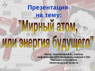 """Презентация на тему: """"Мирный атом,или энергия будущего"""" Автор: Нурибекова И.А.,"""