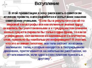 В этой презентации я хочу рассказать о советском атомном проекте, о его разработ