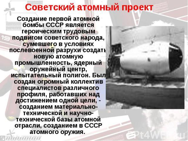 Советский атомный проект Создание первой атомной бомбы СССР является героическим трудовым подвигом советского народа, сумевшего в условиях послевоенной разрухи создать новую атомную промышленность, ядерный оружейный центр, испытательный полигон. Был…