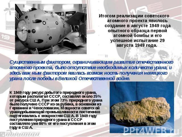 Итогом реализации советского атомного проекта явилось создание в августе 1949 года опытного образца первой атомной бомбы и его успешное испытание 29 августа 1949 года. Существенным фактором, ограничивающим развитие отечественного атомного проекта, б…