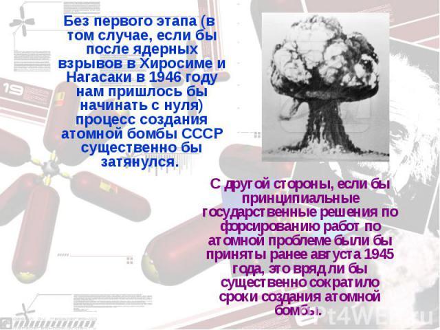 Без первого этапа (в том случае, если бы после ядерных взрывов в Хиросиме и Нагасаки в 1946 году нам пришлось бы начинать с нуля) процесс создания атомной бомбы СССР существенно бы затянулся. С другой стороны, если бы принципиальные государственные …