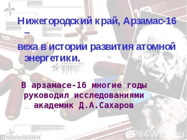 Нижегородский край, Арзамас-16 – веха в истории развития атомной энергетики. В арзамасе-16 многие годы руководил исследованиями академик Д.А.Сахаров