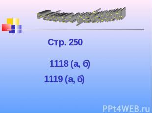 Работа с учебником Стр. 250 1118 (а, б) 1119 (а, б)