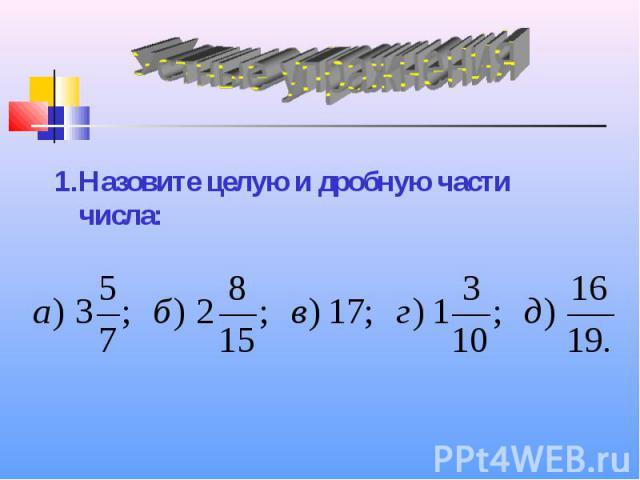 Устные упражнения Назовите целую и дробную части числа: