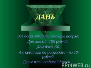 Все дома обходили татары подряд:Дом князей -100 рублей, Дом бояр -50.А с крестья