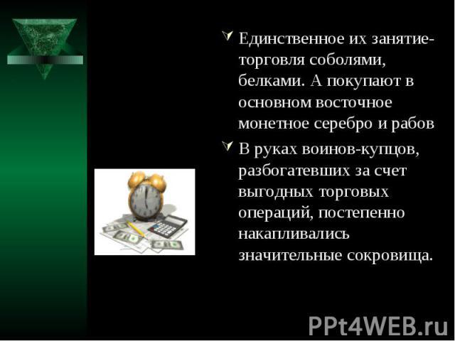 Единственное их занятие-торговля соболями, белками. А покупают в основном восточное монетное серебро и рабовВ руках воинов-купцов, разбогатевших за счет выгодных торговых операций, постепенно накапливались значительные сокровища.