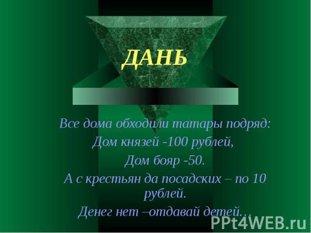 Все дома обходили татары подряд:Дом князей -100 рублей, Дом бояр -50.А с крестьян да посадских – по 10 рублей.Денег нет –отдавай детей…