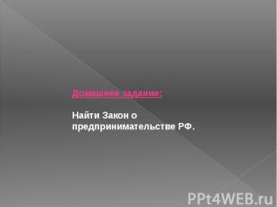 Домашнее задание:Найти Закон о предпринимательстве РФ.