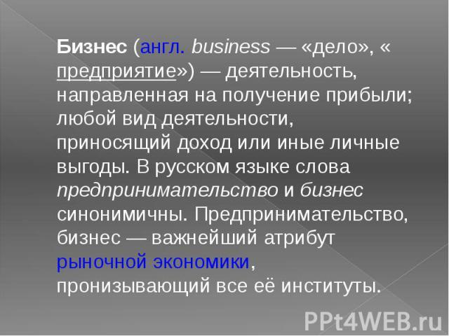 Бизнес (англ.business — «дело», «предприятие») — деятельность, направленная на получение прибыли; любой вид деятельности, приносящий доход или иные личные выгоды. В русском языке слова предпринимательство и бизнес синонимичны. Предпринимательство, …