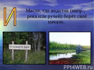 Место, где водоток (напр., река или ручей) берёт своё начало.