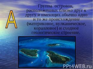 Группа островов, расположенных близко друг к другу и имеющих обычно одно и то же