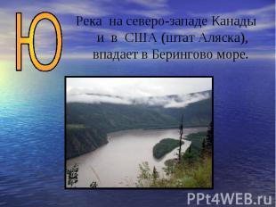 Река на северо-западе Канады и в США (штат Аляска), впадает в Берингово море.