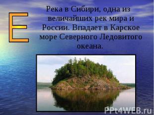 Река в Сибири, одна из величайших рек мира и России. Впадает в Карское море Севе