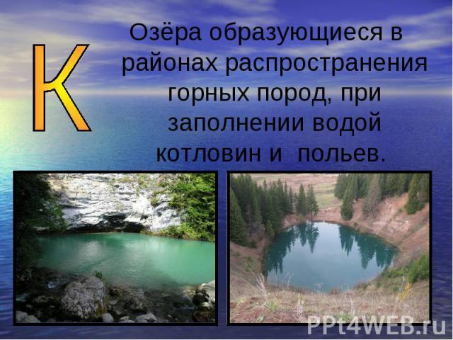 Озёра образующиеся в районах распространения горных пород, при заполнении водой котловин и польев.