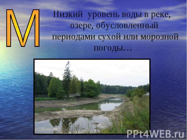 Низкий уровень воды в реке, озере, обусловленный периодами сухой или морозной погоды…