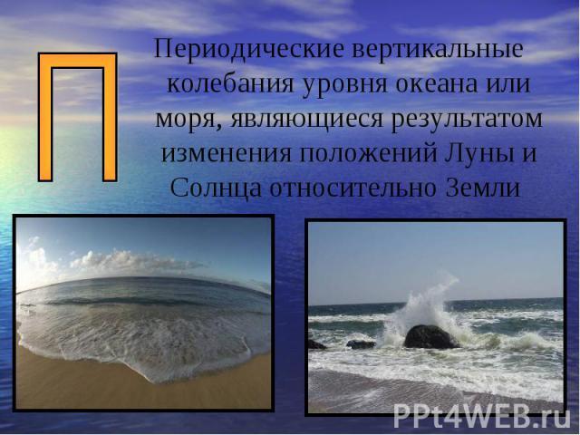Периодические вертикальные колебания уровня океана или моря, являющиеся результатом изменения положений Луны и Солнца относительно Земли