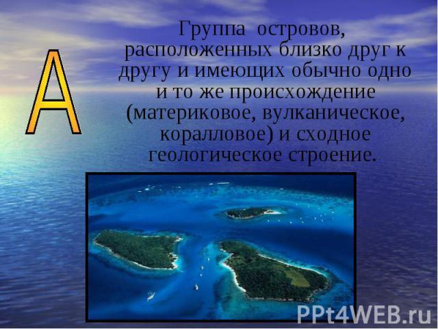 Группа островов, расположенных близко друг к другу и имеющих обычно одно и то же происхождение (материковое, вулканическое, коралловое) и сходное геологическое строение.