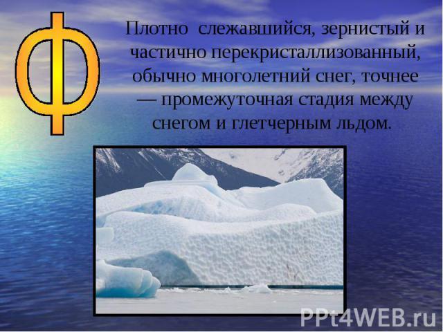 Плотно слежавшийся, зернистый и частично перекристаллизованный, обычно многолетний снег, точнее — промежуточная стадия между снегом и глетчерным льдом.