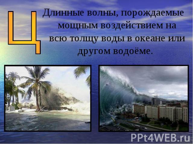 Длинные волны, порождаемые мощным воздействием на всю толщу воды в океане или другом водоёме.