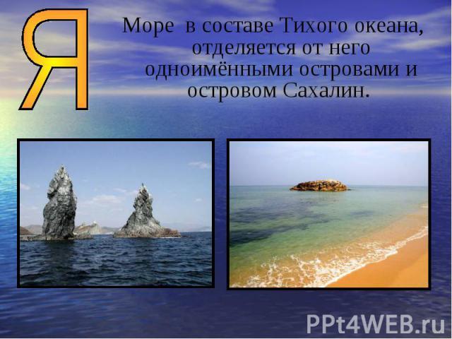 Море в составе Тихого океана, отделяется от него одноимёнными островами и островом Сахалин.